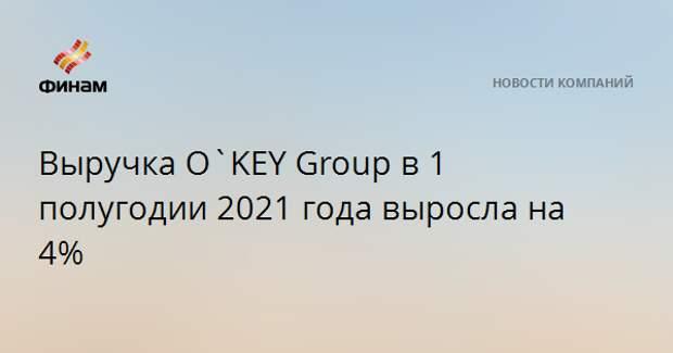 Выручка O`KEY Group в 1 полугодии 2021 года выросла на 4%