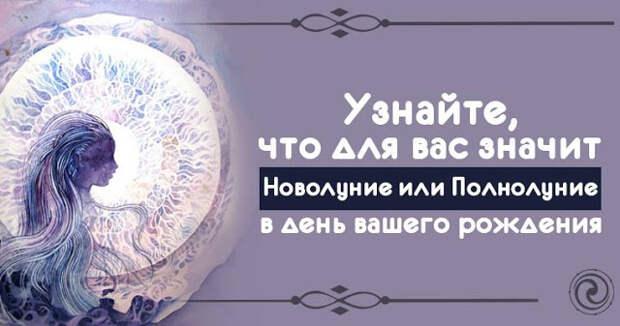 Узнайте, что для вас значит Новолуние или Полнолуние в день вашего рождения