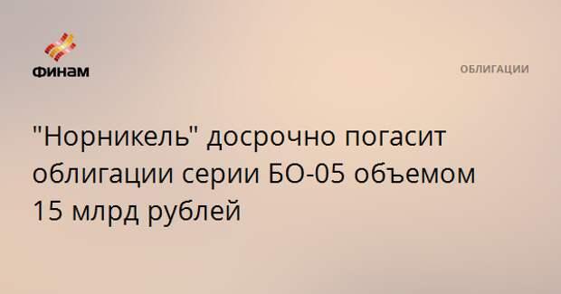 """""""Норникель"""" досрочно погасит облигации серии БО-05 объемом 15 млрд рублей"""