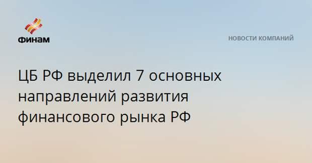 ЦБ РФ выделил 7 основных направлений развития финансового рынка РФ