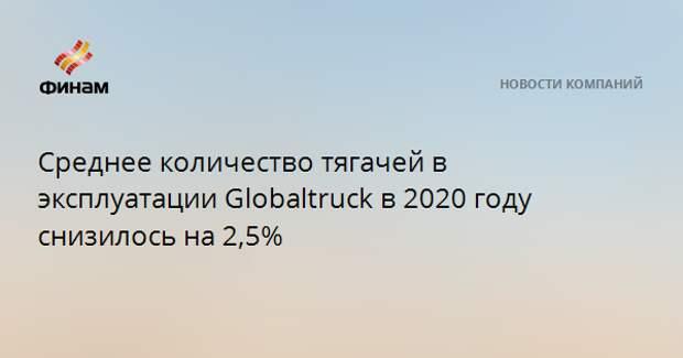 Среднее количество тягачей в эксплуатации Globaltruck в 2020 году снизилось на 2,5%