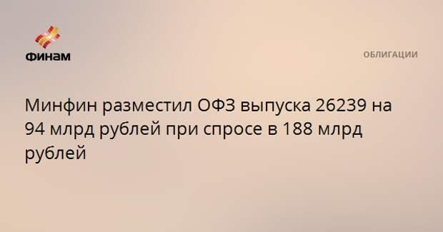 Минфин разместил ОФЗ выпуска 26239 на 94 млрд рублей при спросе в 188 млрд рублей