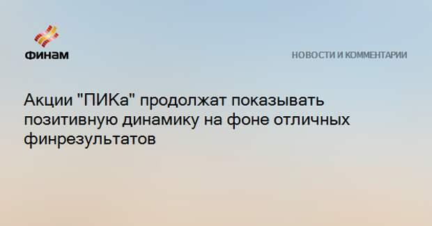 """Акции """"ПИКа"""" продолжат показывать позитивную динамику на фоне отличных финрезультатов"""