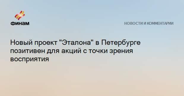 """Новый проект """"Эталона"""" в Петербурге позитивен для акций с точки зрения восприятия"""