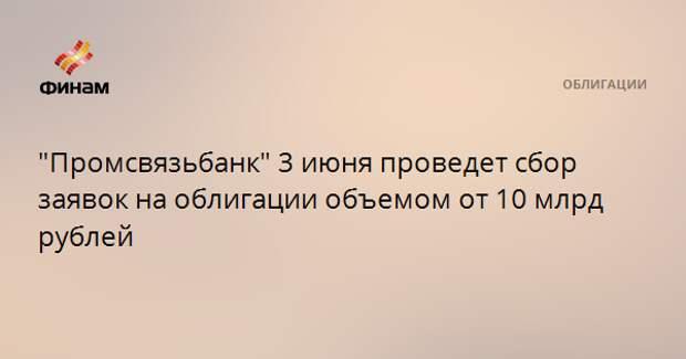 """""""Промсвязьбанк"""" 3 июня проведет сбор заявок на облигации объемом от 10 млрд рублей"""