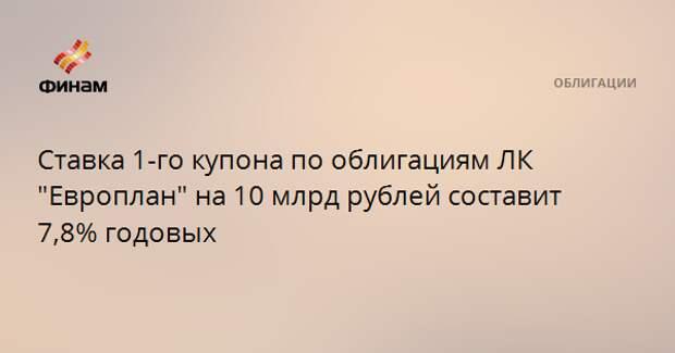 """Ставка 1-го купона по облигациям ЛК """"Европлан"""" на 10 млрд рублей составит 7,8% годовых"""