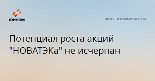 """Потенциал роста акций """"НОВАТЭКа"""" не исчерпан"""