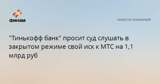 """""""Тинькофф банк"""" просит суд слушать в закрытом режиме свой иск к МТС на 1,1 млрд руб"""