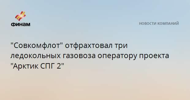 """""""Совкомфлот"""" отфрахтовал три ледокольных газовоза оператору проекта """"Арктик СПГ 2"""""""