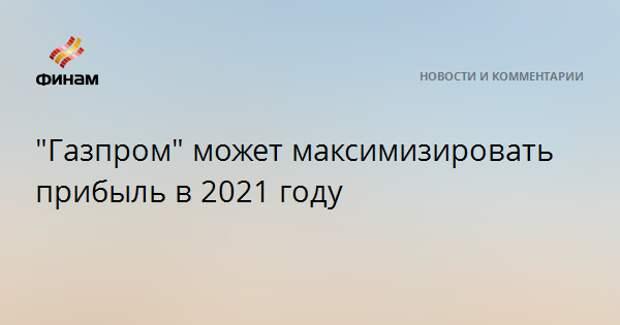 """""""Газпром"""" может максимизировать прибыль в 2021 году"""