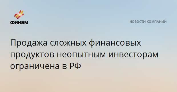 Продажа сложных финансовых продуктов неопытным инвесторам ограничена в РФ