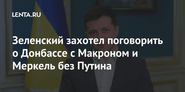 Зеленский захотел поговорить о Донбассе с Макроном и Меркель без Путина