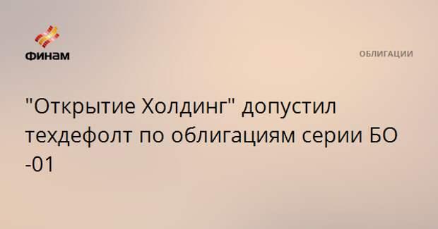"""""""Открытие Холдинг"""" допустил техдефолт по облигациям серии БО-01"""