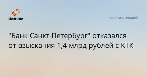 """""""Банк Санкт-Петербург"""" отказался от взыскания 1,4 млрд рублей с КТК"""