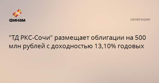 """""""ТД РКС-Сочи"""" размещает облигации на 500 млн рублей с доходностью 13,10% годовых"""