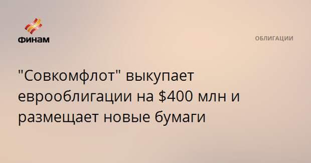 """""""Совкомфлот"""" выкупает еврооблигации на $400 млн и размещает новые бумаги"""