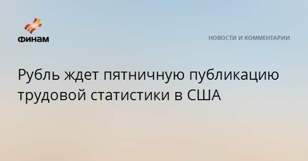Рубль ждет пятничную публикацию трудовой статистики в США