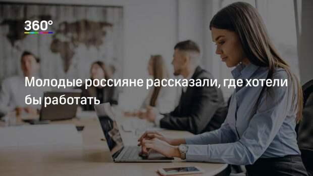 Молодые россияне рассказали, где хотели бы работать