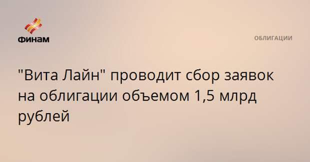 """""""Вита Лайн"""" проводит сбор заявок на облигации объемом 1,5 млрд рублей"""