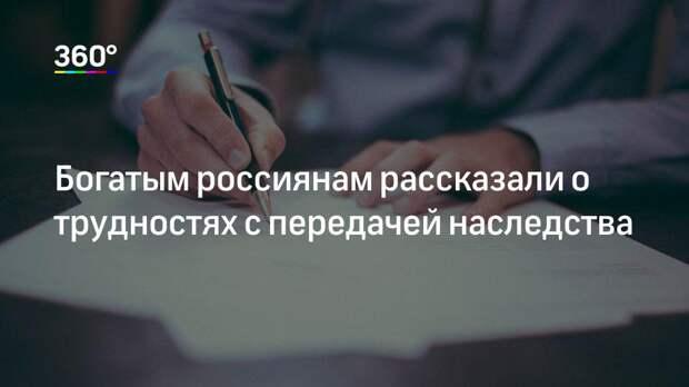 Богатым россиянам рассказали о трудностях с передачей наследства