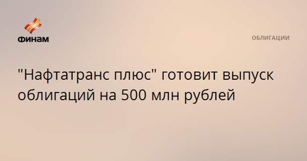 """""""Нафтатранс плюс"""" готовит выпуск облигаций на 500 млн рублей"""