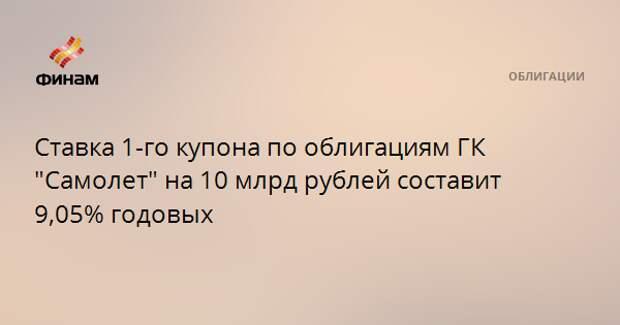 """Ставка 1-го купона по облигациям ГК """"Самолет"""" на 10 млрд рублей составит 9,05% годовых"""