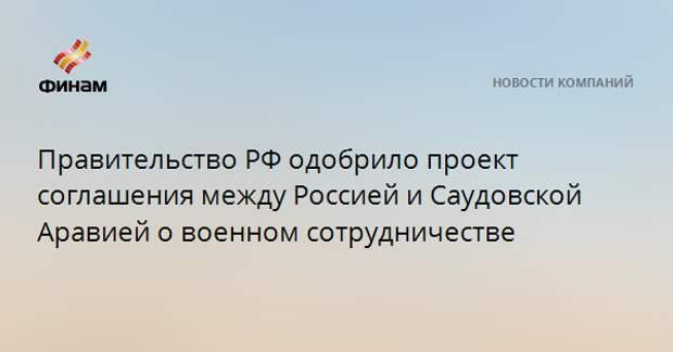 Правительство РФ одобрило проект соглашения между Россией и Саудовской Аравией о военном сотрудничестве