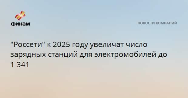 """""""Россети"""" к 2025 году увеличат число зарядных станций для электромобилей до 1 341"""
