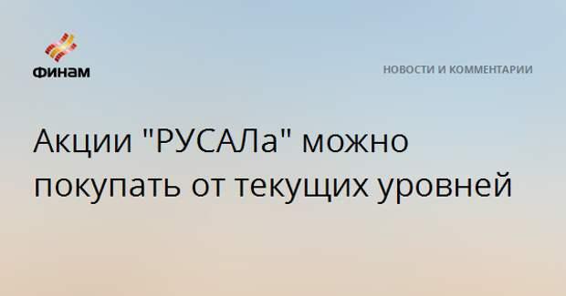 """Акции """"РУСАЛа"""" можно покупать от текущих уровней"""