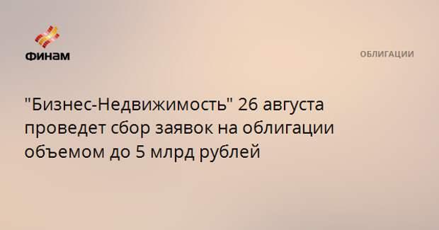 """""""Бизнес-Недвижимость"""" 26 августа проведет сбор заявок на облигации объемом до 5 млрд рублей"""