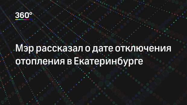 Мэр рассказал о дате отключения отопления в Екатеринбурге