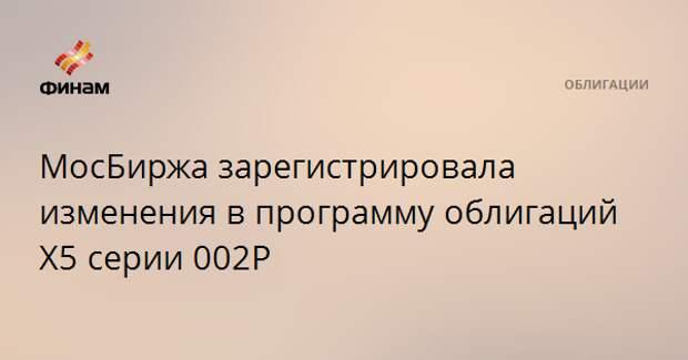 МосБиржа зарегистрировала изменения в программу облигаций Х5 серии 002P