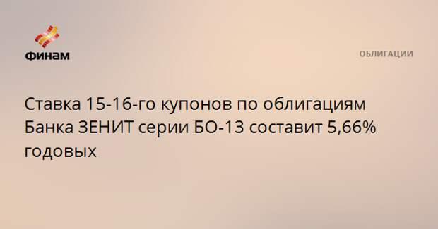 Ставка 15-16-го купонов по облигациям Банка ЗЕНИТ серии БО-13 составит 5,66% годовых