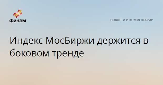 Индекс МосБиржи держится в боковом тренде
