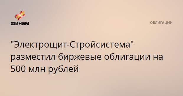 """""""Электрощит-Стройсистема"""" разместил биржевые облигации на 500 млн рублей"""