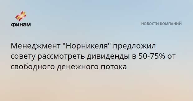 """Менеджмент """"Норникеля"""" предложил совету рассмотреть дивиденды в 50-75% от свободного денежного потока"""