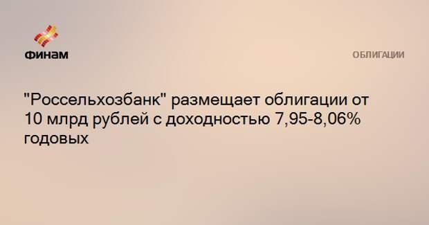 """""""Россельхозбанк"""" размещает облигации от 10 млрд рублей с доходностью 7,95-8,06% годовых"""