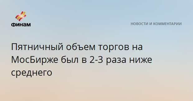 Пятничный объем торгов на МосБирже был в 2-3 раза ниже среднего