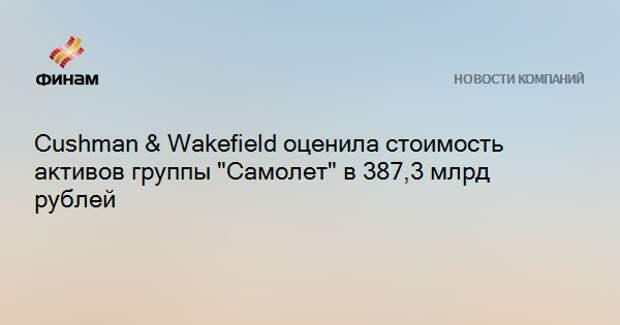 """Cushman & Wakefield оценила стоимость активов группы """"Самолет"""" в 387,3 млрд рублей"""