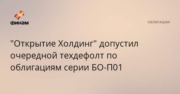 """""""Открытие Холдинг"""" допустил очередной техдефолт по облигациям серии БО-П01"""