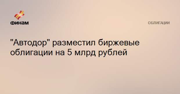 """""""Автодор"""" разместил биржевые облигации на 5 млрд рублей"""