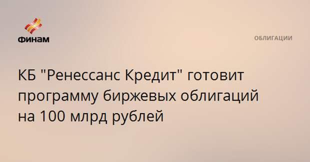 """КБ """"Ренессанс Кредит"""" готовит программу биржевых облигаций на 100 млрд рублей"""