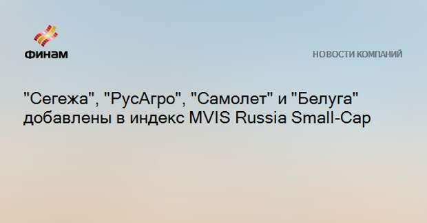 """""""Сегежа"""", """"РусАгро"""", """"Самолет"""" и """"Белуга"""" добавлены в индекс MVIS Russia Small-Cap"""