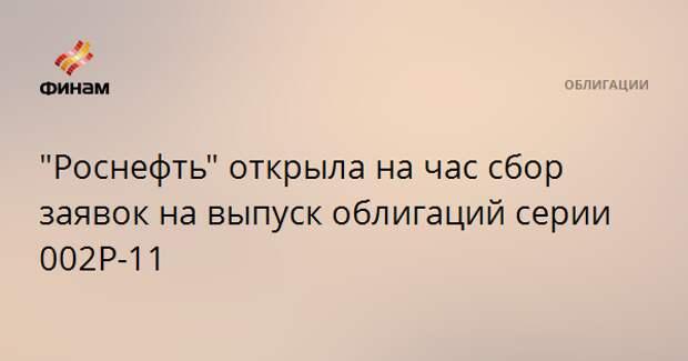 """""""Роснефть"""" открыла на час сбор заявок на выпуск облигаций серии 002Р-11"""