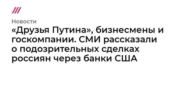«Друзья Путина», бизнесмены и госкомпании. СМИ рассказали о подозрительных сделках россиян через банки США