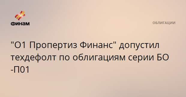 """""""О1 Пропертиз Финанс"""" допустил техдефолт по облигациям серии БО-П01"""