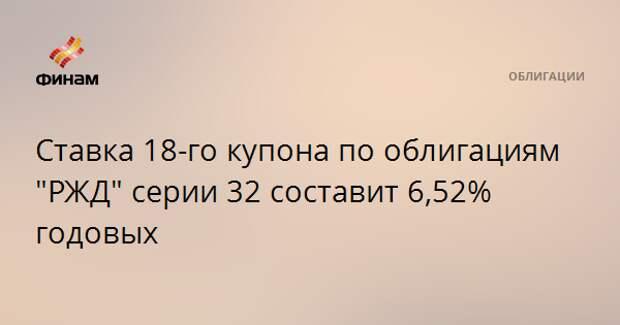 """Ставка 18-го купона по облигациям """"РЖД"""" серии 32 составит 6,52% годовых"""