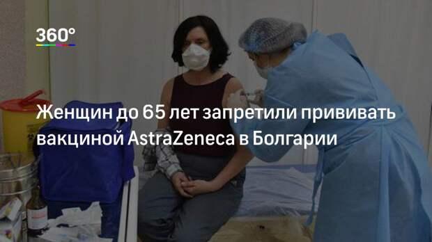 Женщин до 65 лет запретили прививать вакциной AstraZeneca в Болгарии