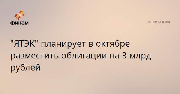 """""""ЯТЭК"""" планирует в октябре разместить облигации на 3 млрд рублей"""
