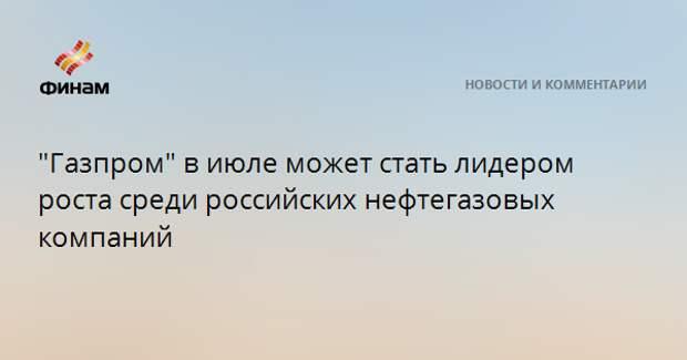 """""""Газпром"""" в июле может стать лидером роста среди российских нефтегазовых компаний"""